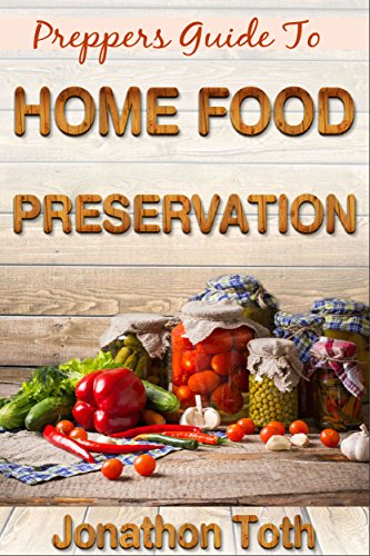 Preppers: Guide To Home Food Preservation (Self Sustained Living Book 1)