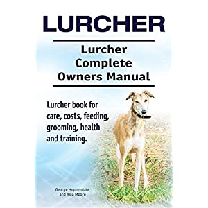 Lurcher. Lurcher Complete Owners Manual. Lurcher book for care, costs, feeding, grooming, health and training. 1