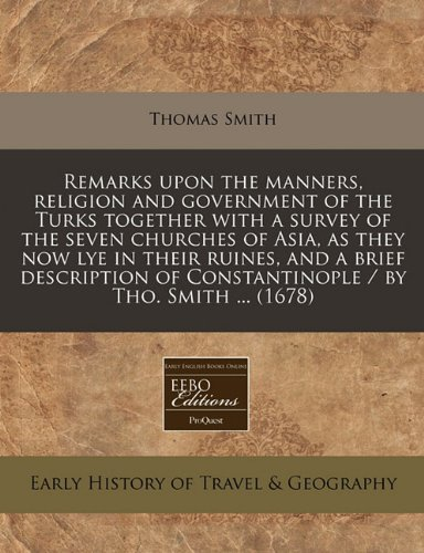 Read Online Remarks upon the manners, religion and government of the Turks together with a survey of the seven churches of Asia, as they now lye in their ruines, ... of Constantinople / by Tho. Smith ... (1678) pdf