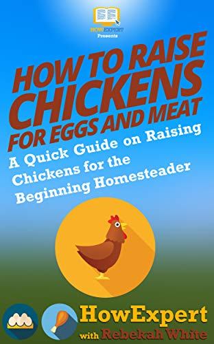 How to Raise Chickens for Eggs and Meat: A Quick Guide on Raising Chickens for the Beginning Homesteader by [HowExpert, White, Rebekah]