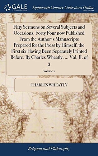Fifty Sermons on Several Subjects and Occasions. Forty Four now Published From the Author's Manuscripts Prepared for the Press by Himself; the First ... Charles Wheatly, ... Vol. II. of 3; Volume 2