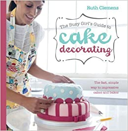 Book The Busy Girl's Guide To Cake Decorating: The Fast, Simple Way to Impressive Cakes and Bakes by Ruth Clemens (April 23 2012)