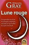 Lune Rouge - Comprendre et utiliser les énergies créatrices, sexuelles et spirituelles du cycle mens par Gray