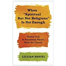 When Spiritual but Not Religious Is Not Enough: Seeing God in Surprising Places, Even the Church by Lillian Daniel (2013-01-15)