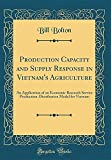 Production Capacity and Supply Response in Vietnam's Agriculture: An Application of an Economic Research Service Production-Distribution Model for Vietnam (Classic Reprint)