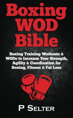 Boxing WOD Bible: Boxing Training Workouts & WODs to Increase Your Strength, Agility & Coordination for Boxing, Fitness & Fat Loss