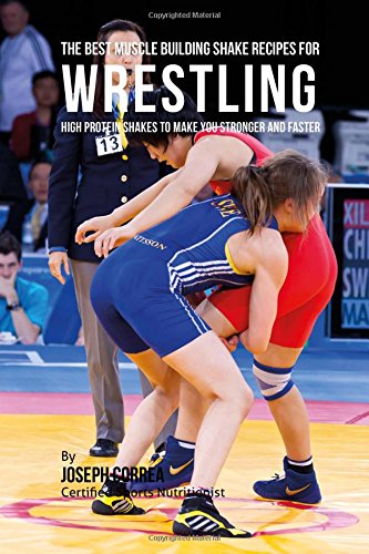 Download The Best Muscle Building Shake Recipes for Wrestling: High Protein Shakes to Make You Stronger and Faster pdf epub