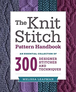 The Knit Stitch Pattern Handbook: An Essential Collection of 300 Designer Stitches and Techniques by [Leapman, Melissa]