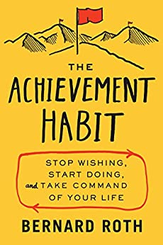 The Achievement Habit: Stop Wishing, Start Doing, and Take Command of Your Life by [Roth, Bernard]