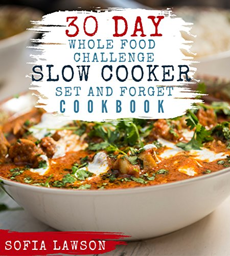 30 Day Whole Food Challenge: Set and Forget Slow Cooker Cookbook by Sofia Lawson