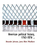 American Political History, 1763-1876, Alexander Johnston and James Albert Woodburn, 1140171828