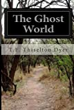 The Ghost World, T. F. Thiselton Dyer, 149913827X