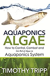 Aquaponics Algae: How to Control, Combat and Get Rid of Algae in Aquaponics System (English Edition)