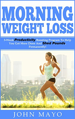 Morning Weight Loss: 3-Week Productivity Boosting Program To Help You Get More Done And Shed Pounds, Permanently! (Healthy Habits, How To Get Abs, No Gym Needed, Wake Up Early) (English Edition)