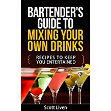 Bartender's Guide To Mixing Your Own Drinks: Recipes To Keep You Entertained (Cocktail Drinks,Bartending Recipes,Good Alcoholic Drinks,Fruity Drinks)