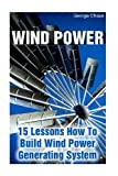 Wind Power: 15 Lessons How To Build Wind Power Generating System