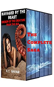 RAVAGED BY THE BEAST - THE CREATURE FROM THE SEA COMPLETE SAGA: A STEAMY PARANORMAL SHIFTER ROMANCE BUNDLE by [Savage, K.T.]