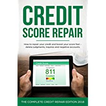 Credit Score Repair: How To Repair Your Credit and Boost Your Score Fast - Delete Judgments, Inquiries and Negative Accounts - The Complete Credit Repair Edition For 2018