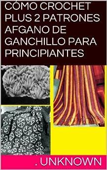 CÓMO CROCHET PLUS 2 PATRONES AFGANO DE GANCHILLO PARA PRINCIPIANTES (Spanish Edition) by [Unknown]