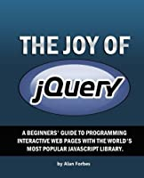 The Joy of jQuery: A Beginner's Guide to the World's Most Popular Javascript Library Front Cover
