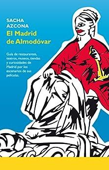 El Madrid de Almodóvar: La 1ª guía de restaurantes, museos, tiendas y curiosidades de Madrid a través de los escenarios de sus películas. (Spanish Edition) por [Azcona, Sacha]