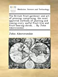 img - for The British fruit-gardener; and art of pruning: comprising, the most approved methods of planting and raising every useful fruit-tree and fruit-bearing-shrub, ... By John Abercrombie; ... book / textbook / text book