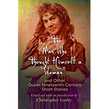 """""""The Man Who Thought Himself a Woman"""" and Other Queer Nineteenth-Century Short Stories"""