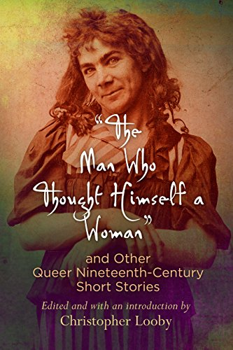 """The Man Who Thought Himself a Woman"" and Other Queer Nineteenth-Century Short Stories (Q19: The Queer American Nineteenth Century)"