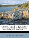 Joannis Duns Scoti Doctoris Subtilis, Ordinis Minorum Opera Omnia, Volume 3..., John Duns Scotus and Luke Wadding, 1274982030