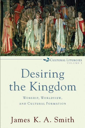 Desiring the Kingdom (Cultural Liturgies): Worship, Worldview, and Cultural Formation