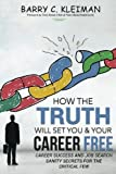 How the TRUTH Will Set You & Your Career Free: Career Success and Job Search Sanity For The Critical Few (Volume 1)