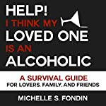 Help! I Think My Loved One Is an Alcoholic: A Survival Guide for Lovers, Family, and Friends | Michelle S. Fondin