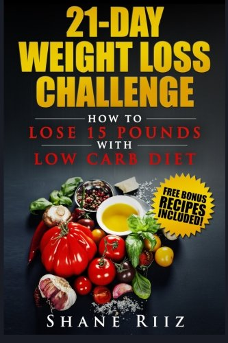 21-Day Weight Loss Challenge: How to Lose 15 Pounds with Low Carb Diet (Low Carb Cookbook, Weight Loss Diet, Ketogenic Diet)