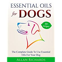 Essential Oils For Dogs : The Complete Guide To Use Essential Oils For Your Dog: (Essential Oils For Dogs, Essential Oils For Pets, Essential Oils For Puppies, Esential Oils For K9, Natural Dog Care)