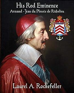 His Red Eminence, Armand-Jean du Plessis de Richelieu by Laurel A. Rockefeller