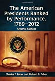 The American Presidents Ranked by Performance, 1789-2012, Charles F. Faber and Richard B. Faber, 0786466014