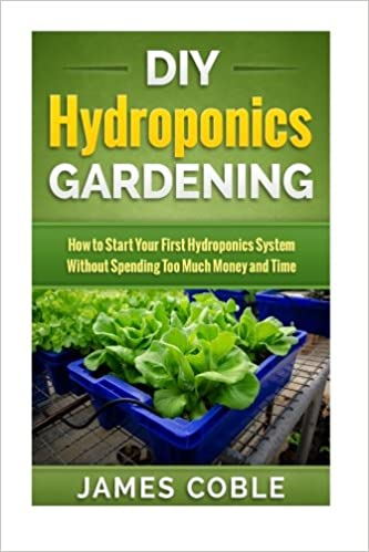 amazoncom diy hydroponics gardening how to make your first hydroponics system without spending too much money or time 9781517096465 james coble books