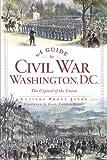 A Guide to Civil War Washington, D.C.: The Capital of the Union (Civil War Series)