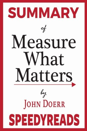 Summary of Measure What Matters by John Doerr: How Google, Bono, and the Gates Foundation Rock the World with OKRs - Finish Entire Book in 15 Minutes (SpeedyReads)