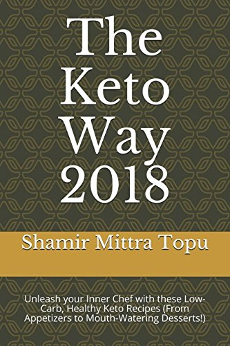 The Keto Way 2018: Unleash your Inner Chef with these Low-Carb, Healthy Keto Recipes (From Appetizers to Mouth-Watering Desserts!) by Shamir Mittra Topu
