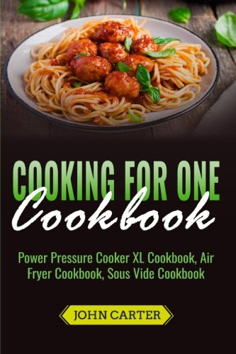 Cooking For One Cookbook: Power Pressure Cooker XL Cookbook,  Air Fryer Cookbook, Sous Vide Cookbook by John Carter
