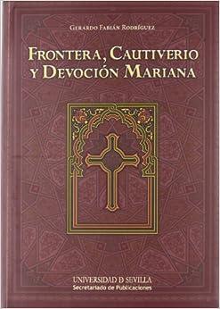 Frontera, Cautiverio Y Devoción Mariana por Gerardo Fabián Rodríguez