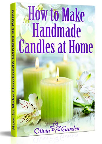 How to Make Handmade Candles at Home: Homemade Candles Book with Candles Recipes. Best Ideas About Candle Making and Candle Crafting (Hand Made Candles with Essential Oils, Scents, Wax and Beewax)