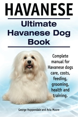 Havanese. Ultimate Havanese Book. Complete manual for Havanese dogs care, costs, feeding, grooming, health and training.