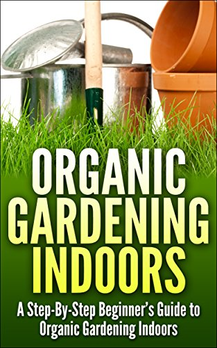 Urban Organic Gardening Indoors: A Step-By-Step Beginner's Guide to Growing A Garden Indoors by [Rhodes, Sandy]