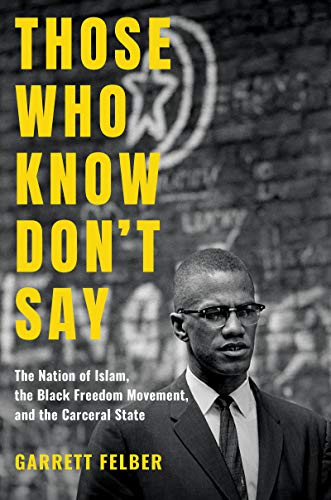 Those Who Know Don't Say: The Nation of Islam, the Black Freedom Movement, and the Carceral State (Justice, Power, and Politics) (History Of The Nation Of Islam Elijah Muhammad)
