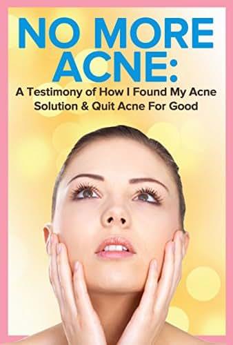 Acne: No More Acne: A Testimony of How I Found My Acne Solution & Quit Acne For Good