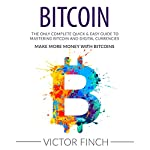 Bitcoin: The Only Complete Quick & Easy Guide to Mastering Bitcoin and Digital Currencies: How to Make Money with Bitcoins | Victor Finch