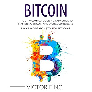 Bitcoin: The Only Complete Quick & Easy Guide to Mastering Bitcoin and Digital Currencies Audiobook
