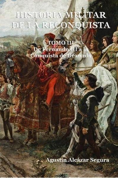 Historia Militar de la Reconquista. Tomo III: De Fernando III a la Conquista de Granada: Volume 3: Amazon.es: Alcázar Segura, Mr. Agustín: Libros